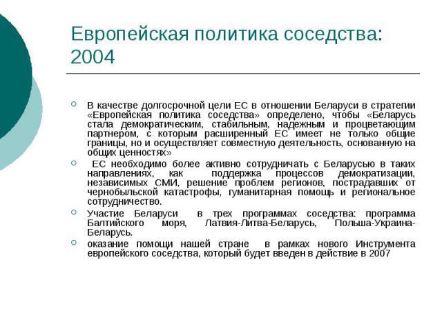 Европейская политика соседства: 2004 В качестве долгосрочной цели ЕС в отношении Беларуси в стратегии «Европейская политика соседства» определено, чтобы «Беларусь стала демократическим, стабильным, надежным и процветающим партнером, с которым расшир…