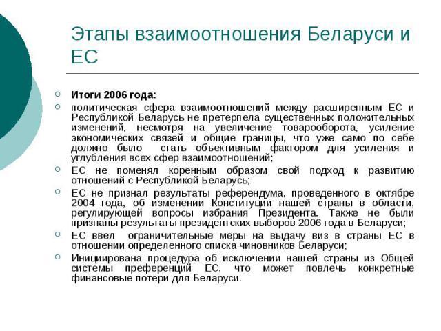 Этапы взаимоотношения Беларуси и ЕС Итоги 2006 года: политическая сфера взаимоотношений между расширенным ЕС и Республикой Беларусь не претерпела существенных положительных изменений, несмотря на увеличение товарооборота, усиление экономических связ…