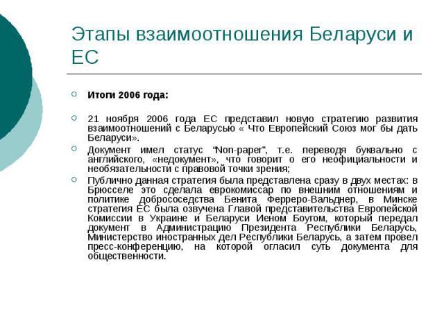 """Этапы взаимоотношения Беларуси и ЕС Итоги 2006 года: 21 ноября 2006 года ЕС представил новую стратегию развития взаимоотношений с Беларусью « Что Европейский Союз мог бы дать Беларуси». Документ имел статус """"Non-paper"""", т.е. переводя буквально с анг…"""