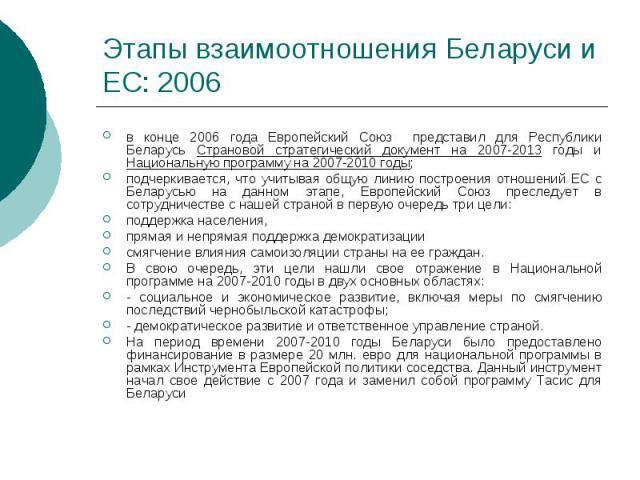 Этапы взаимоотношения Беларуси и ЕС: 2006 в конце 2006 года Европейский Союз представил для Республики Беларусь Страновой стратегический документ на 2007-2013 годы и Национальную программу на 2007-2010 годы; подчеркивается, что учитывая общую линию …