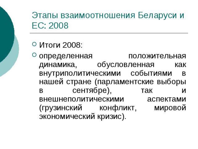 Этапы взаимоотношения Беларуси и ЕС: 2008 Итоги 2008: определенная положительная динамика, обусловленная как внутриполитическими событиями в нашей стране (парламентские выборы в сентябре), так и внешнеполитическими аспектами (грузинский конфликт, ми…