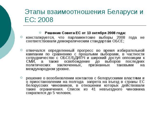 Этапы взаимоотношения Беларуси и ЕС: 2008 Решение Совета ЕС от 13 октября 2008 года: констатируется, что парламентские выборы 2008 года не соответствовали демократическим стандартам ОБСЕ; отмечался определенный прогресс во время избирательной кампан…