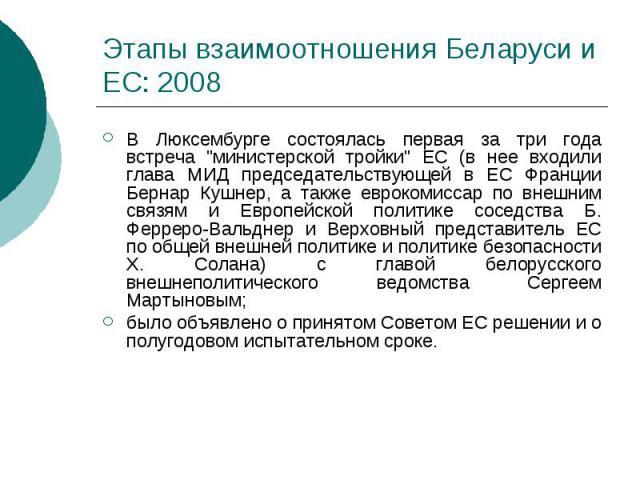"""Этапы взаимоотношения Беларуси и ЕС: 2008 В Люксембурге состоялась первая за три года встреча """"министерской тройки"""" ЕС (в нее входили глава МИД председательствующей в ЕС Франции Бернар Кушнер, а также еврокомиссар по внешним связям и Европ…"""