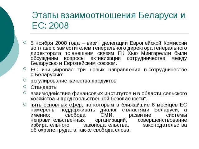 Этапы взаимоотношения Беларуси и ЕС: 2008 5 ноября 2008 года – визит делегации Европейской Комиссии воглаве сзаместителем генерального директора генерального директората повнешним связям ЕК Хью Мингарелли были обсуждены вопросы акт…