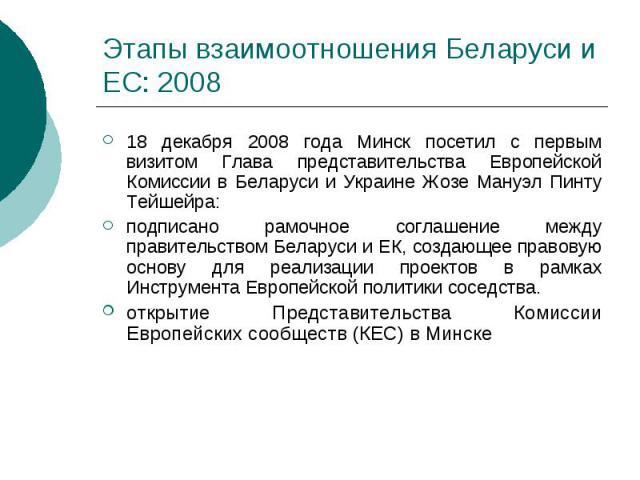 Этапы взаимоотношения Беларуси и ЕС: 2008 18 декабря 2008 года Минск посетил с первым визитом Глава представительства Европейской Комиссии в Беларуси и Украине Жозе Мануэл Пинту Тейшейра: подписано рамочное соглашение между правительством Беларуси и…