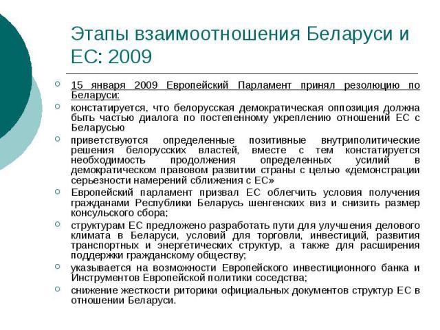 Этапы взаимоотношения Беларуси и ЕС: 2009 15 января 2009 Европейский Парламент принял резолюцию по Беларуси: констатируется, что белорусская демократическая оппозиция должна быть частью диалога по постепенному укреплению отношений ЕС с Беларусью при…