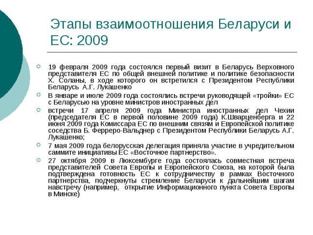 Этапы взаимоотношения Беларуси и ЕС: 2009 19 февраля 2009 года состоялся первый визит в Беларусь Верховного представителя ЕС по общей внешней политике и политике безопасности Х. Соланы, в ходе которого он встретился с Президентом Республики Беларусь…