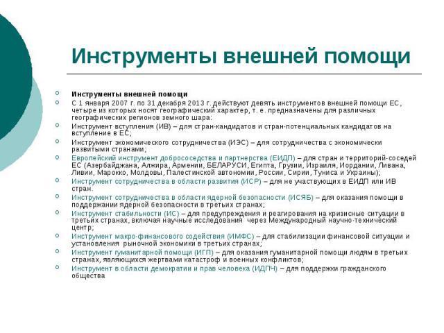 Инструменты внешней помощи Инструменты внешней помощи С 1 января 2007 г. по 31 декабря 2013 г. действуют девять инструментов внешней помощи ЕС, четыре из которых носят географический характер, т. е. предназначены для различных географических регионо…
