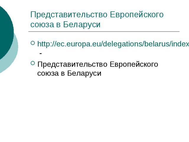 Представительство Европейского союза в Беларуси http://ec.europa.eu/delegations/belarus/index_en.htm - Представительство Европейского союза в Беларуси