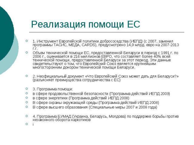 Реализация помощи ЕС 1. Инструмент Европейской политики добрососедства (ИЕПД) (с 2007, заменил программы ТАСИС, МЕДА, CARDS), предусмотрено 14,9 млрд. евро на 2007-2013 г.г. Объем технической помощи ЕС, предоставленной Беларуси в период с 1991 г. по…