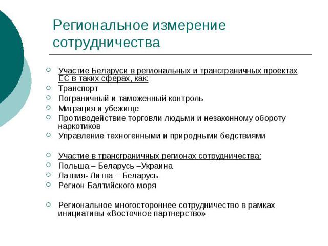 Региональное измерение сотрудничества Участие Беларуси в региональных и трансграничных проектах ЕС в таких сферах, как: Транспорт Пограничный и таможенный контроль Миграция и убежище Противодействие торговли людьми и незаконному обороту наркотиков У…