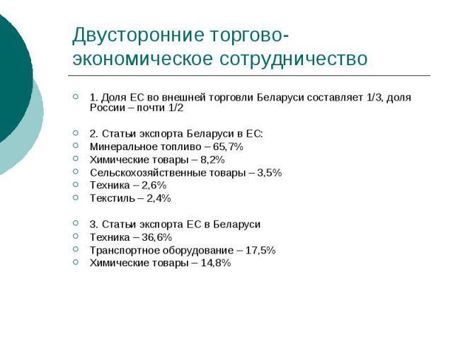 Двусторонние торгово-экономическое сотрудничество 1. Доля ЕС во внешней торговли Беларуси составляет 1/3, доля России – почти 1/2 2. Статьи экспорта Беларуси в ЕС: Минеральное топливо – 65,7% Химические товары – 8,2% Сельскохозяйственные товары – 3,…