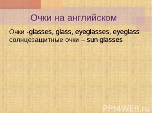 Очки -glasses, glass, eyeglasses, eyeglass солнцезащитные очки – sun glasses Очк