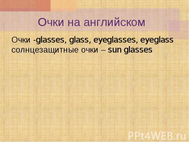 Очки -glasses, glass, eyeglasses, eyeglass солнцезащитные очки – sun glasses Очки -glasses, glass, eyeglasses, eyeglass солнцезащитные очки – sun glasses
