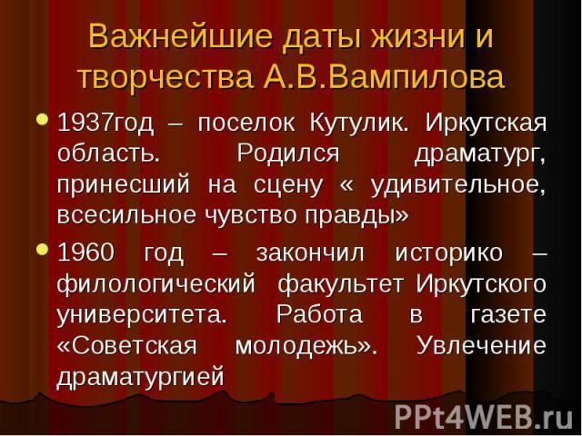 1937год – поселок Кутулик. Иркутская область. Родился драматург, принесший на сцену « удивительное, всесильное чувство правды» 1937год – поселок Кутулик. Иркутская область. Родился драматург, принесший на сцену « удивительное, всесильное чувство пра…