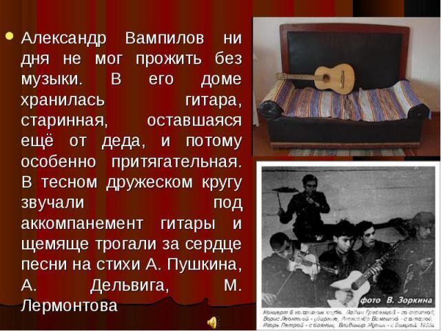 Александр Вампилов ни дня не мог прожить без музыки. В его доме хранилась гитара, старинная, оставшаяся ещё от деда, и потому особенно притягательная. В тесном дружеском кругу звучали под аккомпанемент гитары и щемяще трогали за сердце песни на стих…