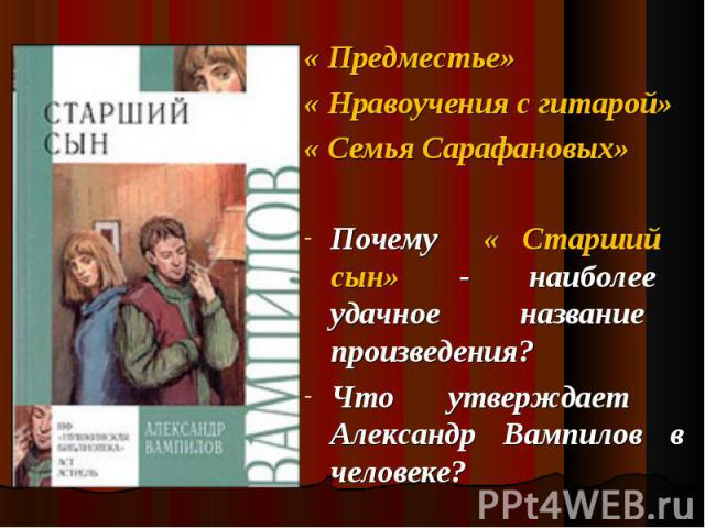 « Предместье» « Предместье» « Нравоучения с гитарой» « Семья Сарафановых» Почему « Старший сын» - наиболее удачное название произведения? Что утверждает Александр Вампилов в человеке?