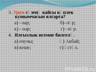 3. Урам сүзенә кайсы күплек кушымчасын ялгарга? а) –лар; б)–ләр; к) - нар; г) –н