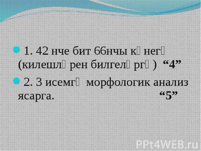 """1. 42 нче бит 66нчы күнегү (килешләрен билгеләргә) """"4"""" 2. 3 исемгә морфологик анализ ясарга. """"5"""""""