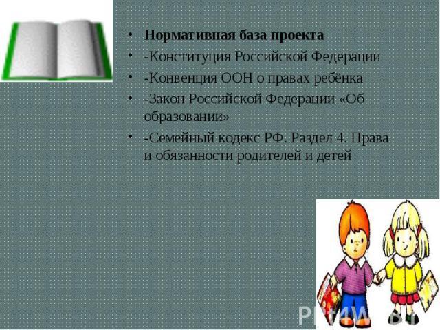 Нормативная база проекта Нормативная база проекта -Конституция Российской Федерации -Конвенция ООН о правах ребёнка -Закон Российской Федерации «Об образовании» -Семейный кодекс РФ.Раздел 4.Права и обязанности родителей и детей