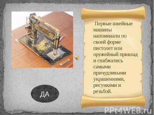 Первые швейные машины напоминали по своей форме пистолет или оружейный приклад и