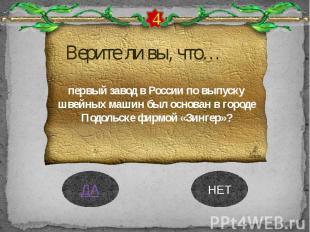 Верите ли вы, что… первый завод в России по выпуску швейных машин был основан в