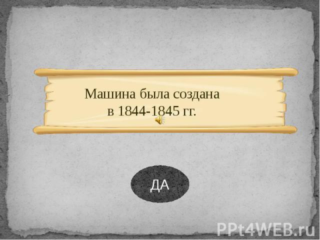 Машина была создана в 1844-1845 гг. Машина была создана в 1844-1845 гг.