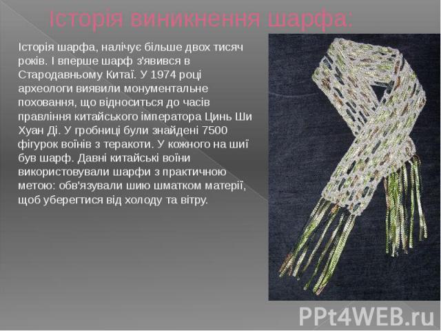 Історія виникнення шарфа: Історія шарфа, налічує більше двох тисяч років. І вперше шарф з'явився в Стародавньому Китаї. У 1974 році археологи виявили монументальне поховання, що відноситься до часів правління китайського імператора Цинь Ши Хуан Ді. …