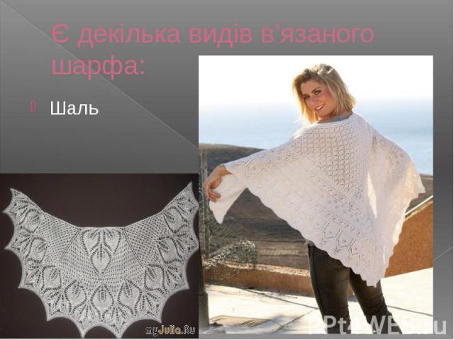 Є декілька видів в'язаного шарфа: Шаль
