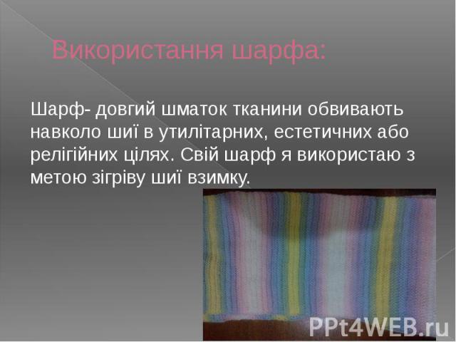 Використання шарфа: Шарф- довгий шматок тканини обвивають навколо шиї в утилітарних, естетичних або релігійних цілях. Свій шарф я використаю з метою зігріву шиї взимку.