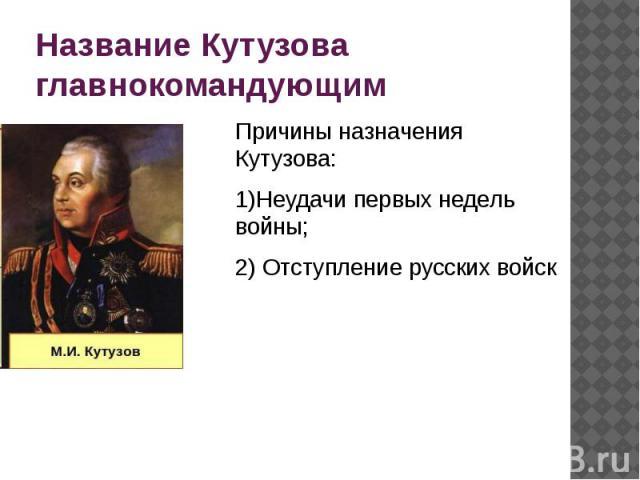 Название Кутузова главнокомандующим Причины назначения Кутузова: 1)Неудачи первых недель войны; 2) Отступление русских войск