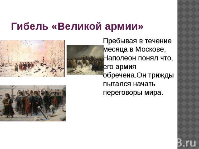 Гибель «Великой армии» Пребывая в течение месяца в Москове, Наполеон понял что, его армия обречена.Он трижды пытался начать переговоры мира.
