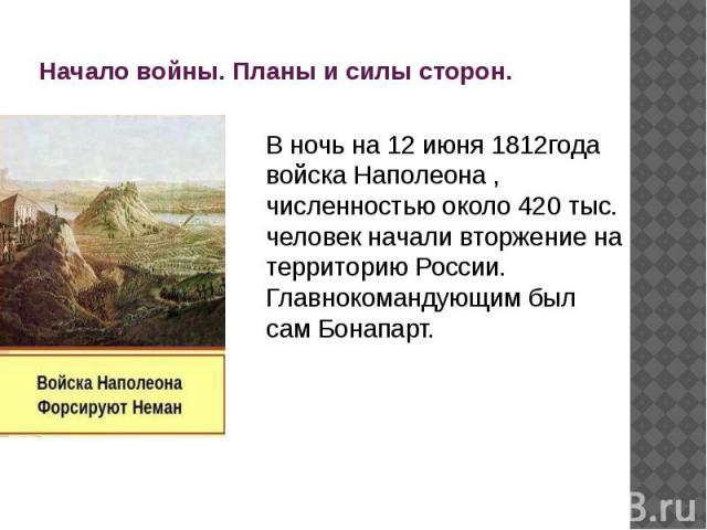 Начало войны. Планы и силы сторон. В ночь на 12 июня 1812года войска Наполеона , численностью около 420 тыс. человек начали вторжение на территорию России. Главнокомандующим был сам Бонапарт.