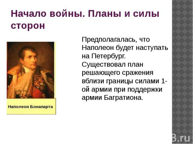 Начало войны. Планы и силы сторон Предполагалась, что Наполеон будет наступать на Петербург. Существовал план решающего сражения вблизи границы силами 1-ой армии при поддержки армии Багратиона.