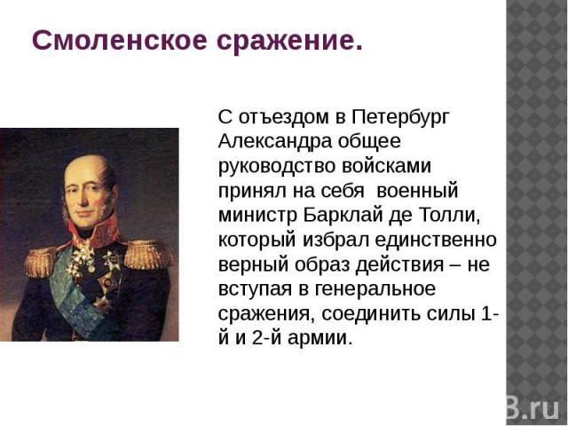 Смоленское сражение. С отъездом в Петербург Александра общее руководство войсками принял на себя военный министр Барклай де Толли, который избрал единственно верный образ действия – не вступая в генеральное сражения, соединить силы 1-й и 2-й армии.