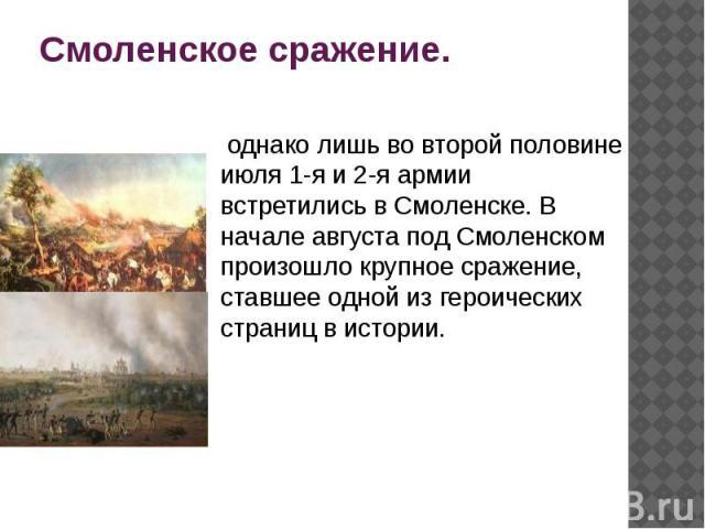 Смоленское сражение. однако лишь во второй половине июля 1-я и 2-я армии встретились в Смоленске. В начале августа под Смоленском произошло крупное сражение, ставшее одной из героических страниц в истории.