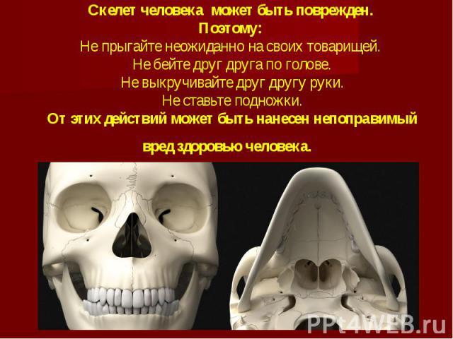 Скелет человека может быть поврежден.Поэтому:Не прыгайте неожиданно на своих товарищей. Не бейте друг друга по голове. Не выкручивайте друг другу руки. Не ставьте подножки. От этих действий может быть нанесен непоправимый вред здоровью человека.