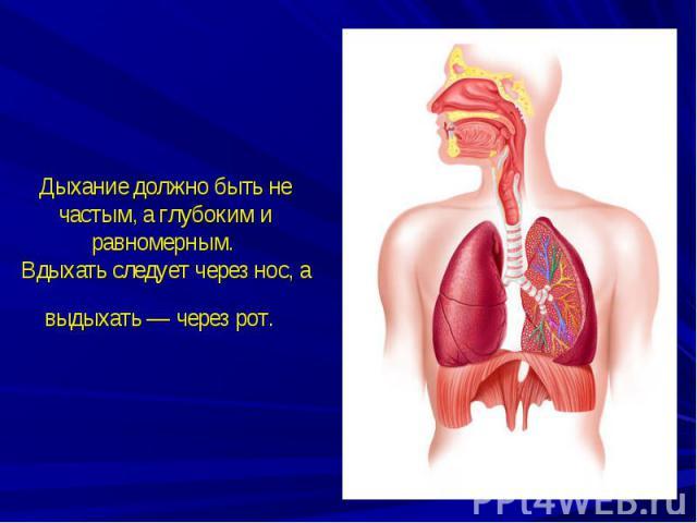Дыхание должно быть не частым, а глубоким и равномерным. Вдыхать следует через нос, а выдыхать — через рот.
