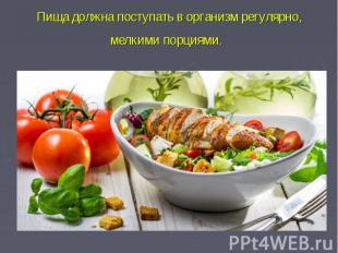 Пища должна поступать в организм регулярно, мелкими порциями.