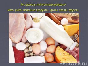 Мы должны питаться разнообразно: мясо, рыба, молочные продукты, крупы, овощи, фр
