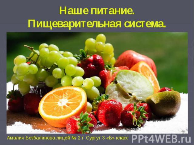 Наше питание.Пищеварительная система.Амалия Безбалинова лицей № 2 г. Сургут 3 «Б» класс