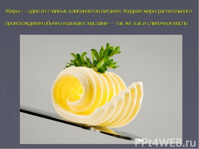 Жиры— один из главных компонентовпитания. Жидкие жиры растительного происхождения обычно называют маслами— так же, как исливочное масло.