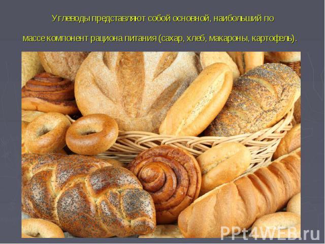 Углеводы представляют собой основной, наибольший по массекомпонентрациона питания (сахар, хлеб, макароны, картофель).
