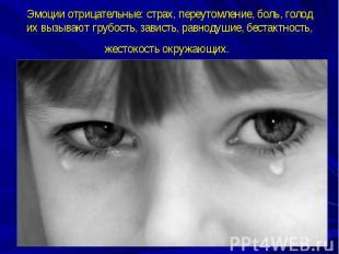 Эмоции отрицательные: страх, переутомление, боль, голод их вызывают грубость, за