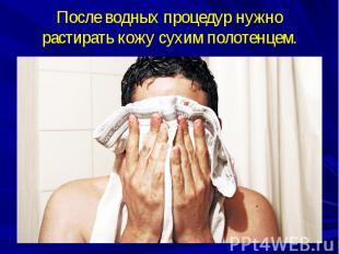 После водных процедур нужно растирать кожу сухим полотенцем.