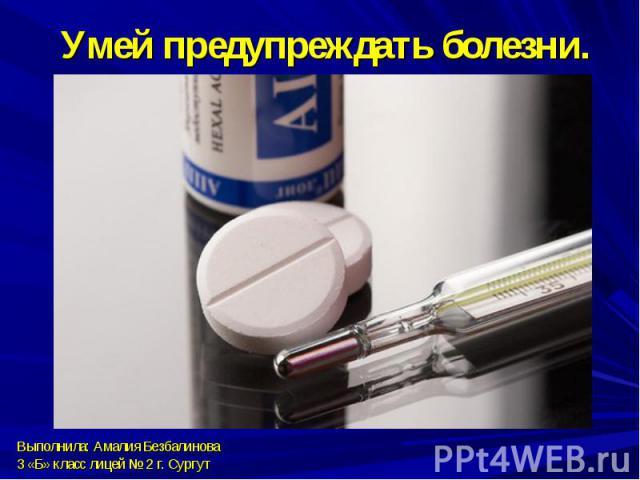 Умей предупреждать болезни.Выполнила: Амалия Безбалинова3 «Б» класс лицей № 2 г. Сургут