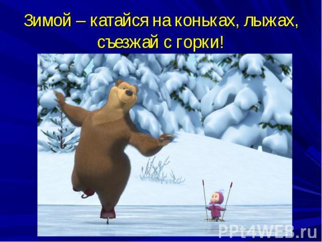 Зимой – катайся на коньках, лыжах, съезжай с горки!