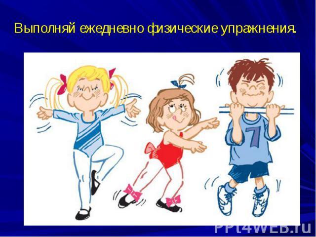 Выполняй ежедневно физические упражнения.