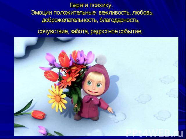 Береги психику. Эмоции положительные: вежливость, любовь, доброжелательность, благодарность, сочувствие, забота, радостное событие.