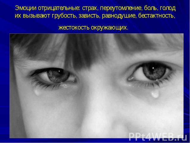 Эмоции отрицательные: страх, переутомление, боль, голод их вызывают грубость, зависть, равнодушие, бестактность, жестокость окружающих.